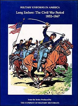 Military Uniforms in American Volume III: Long Endure: The Civil War Period 1852-1867