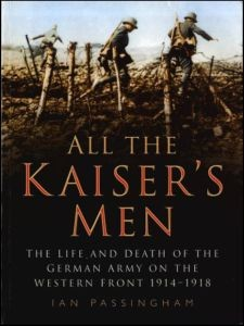 All the Kaiser's Men - The life and death of the German army on the Western front 1914-1918