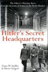 Hitler's Secret Headquarters: The Fuhrer's Wartime Bases from the Invasion of France to the Berlin Bunker