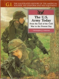 G.I. Series Volume 8: The U.S. Army Today: From the End of the Cold War to the Present Day