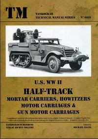 TM - Tankograd Technical Manual Series No. 6010 - US WWII Half-Track Mortar Carriers, Howitzers Motor Carriages & Gun Motor Carriages