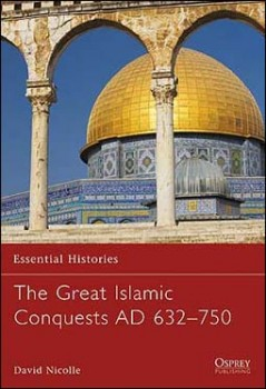 Osprey Essential Histories 71 - The Great Islamic Conquests AD 632–750