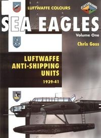 Sea Eagles Volume One: Luftwaffe Anti-Shipping Units 1939-1941 (Luftwaffe Colours)