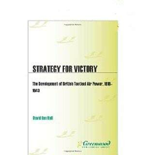 Strategy for Victory-The Development of British Tactical Air Power 1919-1943