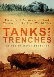 Tanks and Trenches. First Hand Accounts of Tank Warfare in the First World War