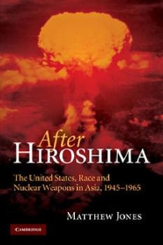After Hiroshima: The United States Race and Nuclear Weapons in Asia 1945-1965