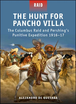 Osprey Raid 29 - The Hunt for Pancho Villa: The Columbus Raid and Pershing's Punitive Expedition 1916-1917