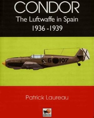 Condor: The Luftwaffe in Spain 1936-1939
