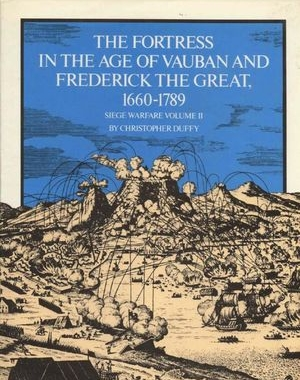 Siege Warfare Volume II: The Fortress in the Age of Vauban and Frederick the Great 1660-1789