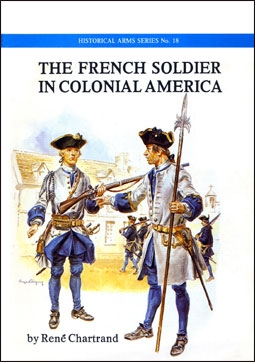 The French Soldier in Colonial America (Historical Arms Series №18)