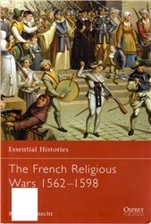 Essential Histories 47 - French religious wars 1562-1598