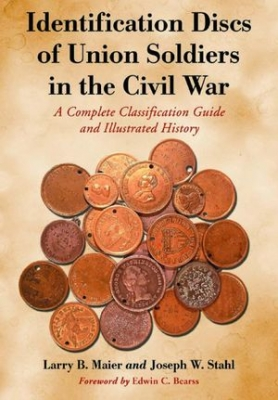 Identification Discs Of Union Soldiers In The Civil War: A Complete Classification Guide and Illustrated History