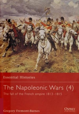 The Napoleonic Wars (4) The Fall of the French Empire 1813-1815 (Essential Histories 39)