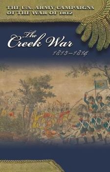 The Creek War, 1813-1814 (The U.S. Army Campaigns of the War of 1812)