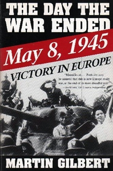 The Day the War Ended May 8, 1945: Victory in Europe