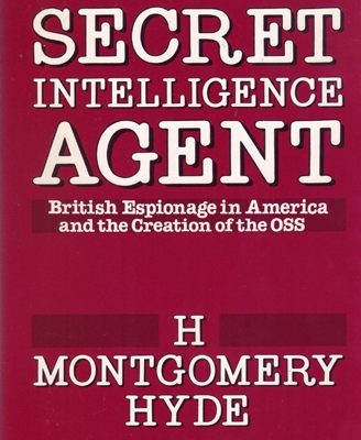 Secret Intelligence Agent: British Espionage in America and the Creation of the OSS