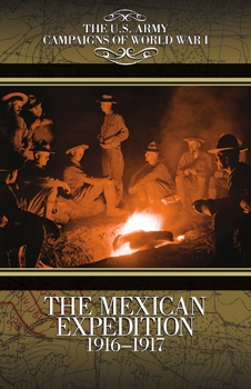 The Mexican Expedition 1916-1917 (The U.S. Army Campaigns of World War I)