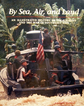 By Sea, Air, and Land: An Illustrated History of the U.S. Navy and the War in Southeast Asia