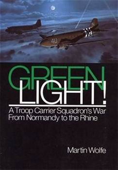Green Light: A Troop Carrier Squadron's War From Normandy to the Rhine