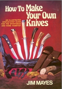 How to Make Your Own Knives: Knife-making for the Home Hobbyist