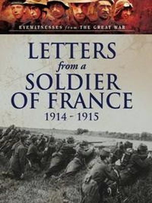 Letters from a Soldier of France 1914 - 1915: Wartime Letters From France (Eyewitnesses from the Great War)