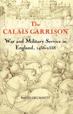 The Calais Garrison: War and Military Service in England, 1436-1558 (Warfare in History Book 27)