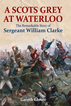A Scots Grey at Waterloo: The Remarkable Story of Sergeant William Clarke