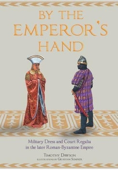By the Emperor's Hand: Military Dress and Court Regalia in the Later Romano-Byzantine Empire