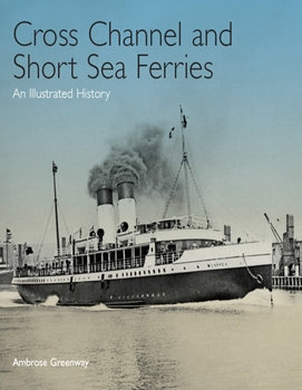Cross Channel & Short Sea Ferries: An Illustrated History