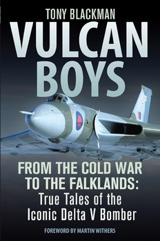 Vulcan Boys: From the Cold War to the Falklands: True Tales of the Iconic Delta V Bomber