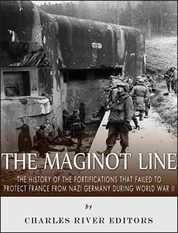 The Maginot Line: The History of the Fortifications that Failed to Protect France from Nazi Germany During World War II