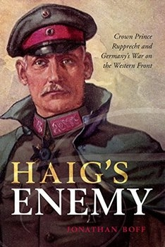 Haig's Enemy: Crown Prince Rupprecht and Germany's War on the Western Front