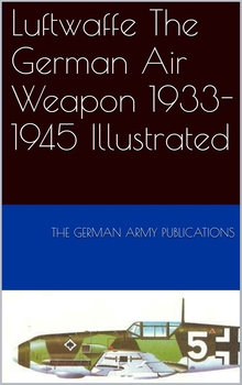 Luftwaffe: The German Air Weapon 1933-1945 Illustrated