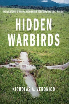 Hidden Warbirds: Epic Stories of Finding, Recovering, and Rebuilding WWII's Lost Aircraft