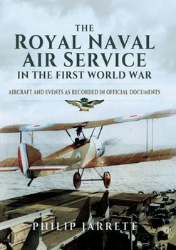 The Royal Naval Air Service in the First World War Aircraft and Events as Recorded in Official Documents