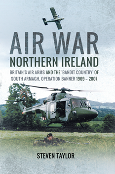 Air War Northern Ireland: Britain's Air Arms and the 'Bandit Country' of South Armagh, Operation Banner 1969–2007