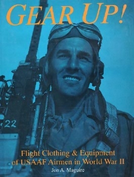 Gear Up!: Flight Clothing & Equipment of USAAF Airmen in World War II (Schiffer Military/Aviation History)