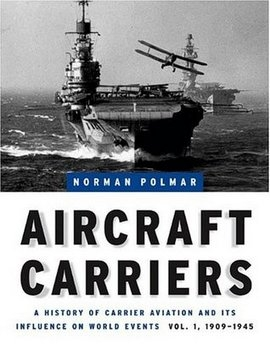 Aircraft Carriers: A History of Carrier Aviation and Its Influence on World Events, Volume I: 1909-1945