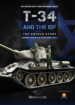 T-34/85 Tanks and the IDF: The Untold Story (Captured Vehicles in IDF Service Series Vol.1: A Historical Review 1948-1982)