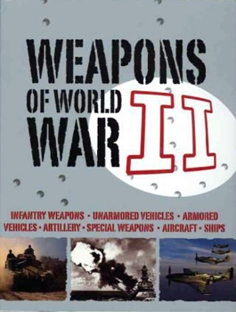Weapons of World War II : infantry weapons, unarmored vehicles, armored vehicles, artillery, special weapons, aircraft, ships