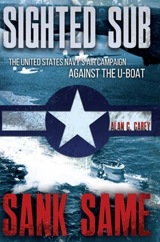 Sighted Sub, Sank Same: The United States Navy's Air Campaign Against the U-Boat