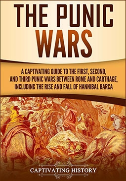 The Punic Wars: A Captivating Guide to the First, Second, and Third Punic Wars Between Rome and Carthage, Including the Rise