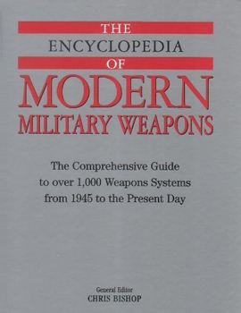 The Encyclopedia of Modern Military Weapons: The Comprehensive Guide to Over 1.000 Weapons Systems From 1945 to the Present Day