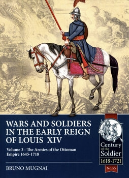 Wars and Soldiers in the Early Reign of Louis XIV Volume 3: The Armies of the Ottoman Empire 1645-1718