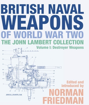 British Naval Weapons of World War Two: The John Lambert Collection Volume I: Destroyer Weapons