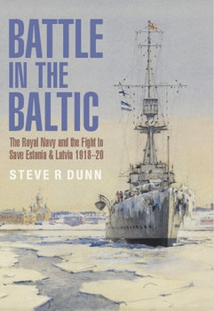 Battle in the Baltic: The Royal Navy and the Fight to Save Estonia and Latvia 1918-1920