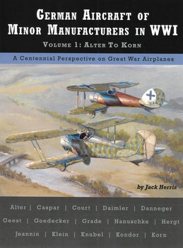 German Aircraft of Minor Manufacturers in WWI Volume.1: Alter to Korn (Great War Aviation Centennial Series №49)