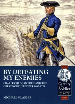 By Defeating My Enemies: Charles XII of Sweden and the Great Northern War 1682-1721