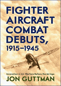 Fighter Aircraft Combat Debuts, 1915–1945: Innovation in Air Warfare Before the Jet Age