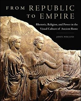 From Republic to Empire: Rhetoric, Religion, and Power in the Visual Culture of Ancient Rome